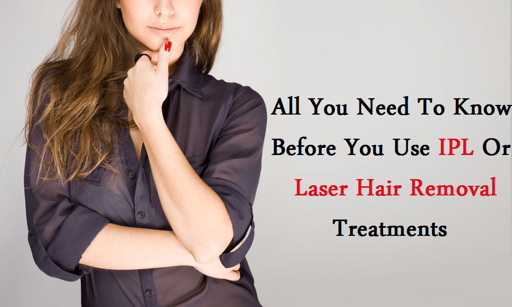 Things You Need to Know Before IPL or Laser Hair Removal